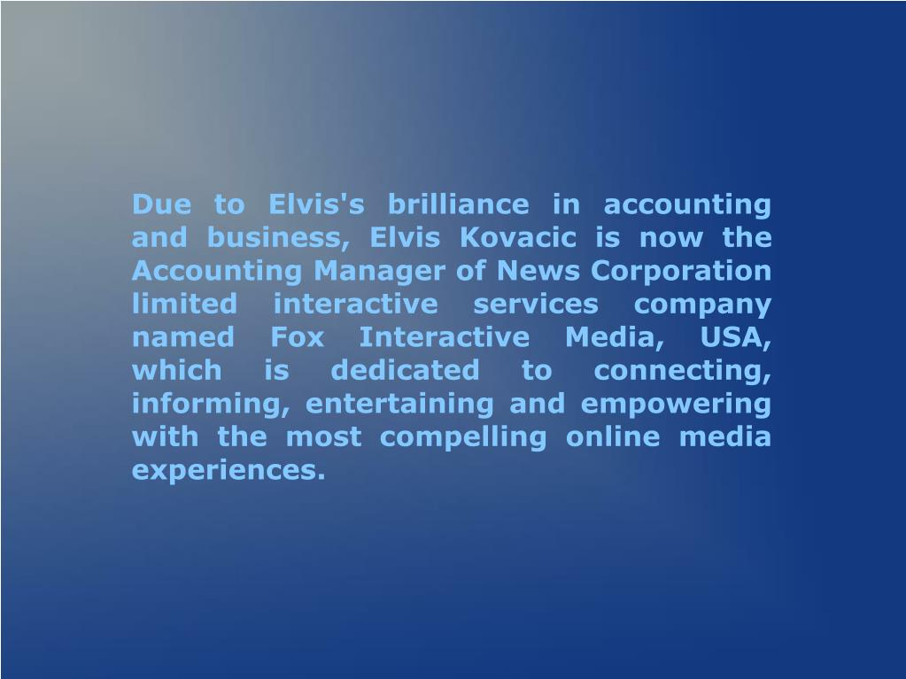Due to Elvis's brilliance in accounting and business, Elvis Kovacic is now the Accounting Manager of News Corporation limited interactive services company named Fox Interactive Media, USA, which is dedicated to connecting, informing, entertaining and empowering with the most compelling online media experiences.
