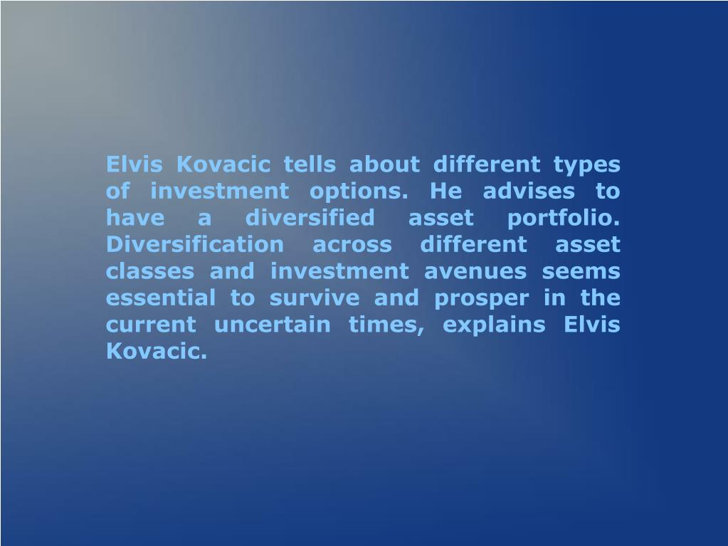 Elvis Kovacic tells about different types of investment options. He advises to have a diversified asset portfolio. Diversification across different asset classes and investment avenues seems essential to survive and prosper in the current uncertain times, explains Elvis Kovacic.