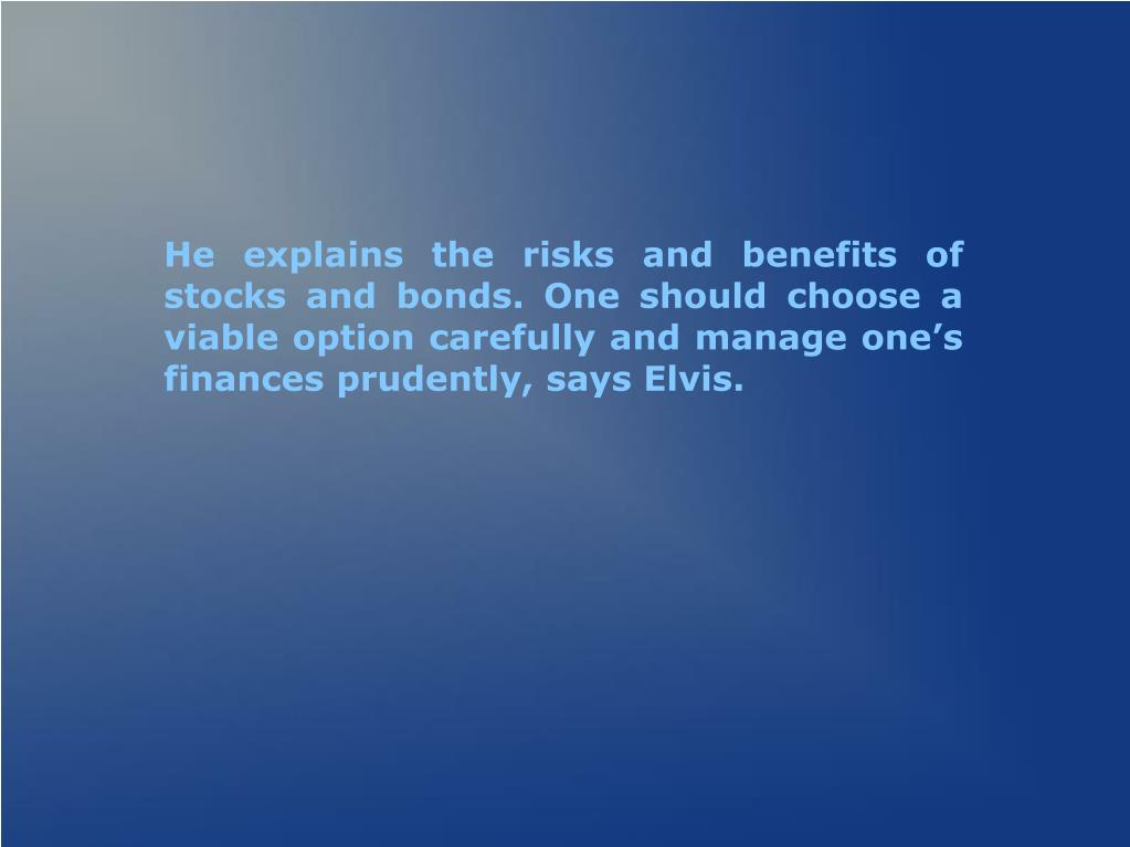 He explains the risks and benefits of stocks and bonds. One should choose a viable option carefully and manage one's finances prudently, says Elvis.