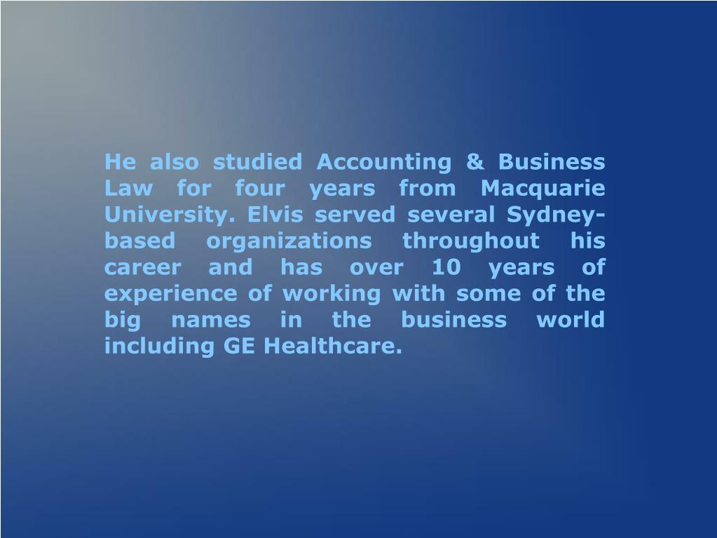 He also studied Accounting & Business Law for four years from Macquarie University. Elvis served several Sydney-based organizations throughout his career and has over 10 years of experience of working with some of the big names in the business world including GE Healthcare.