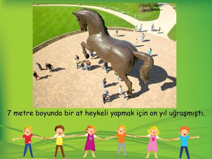 7 metre boyunda bir at heykeli yapmak için on yıl uğraşmıştı.