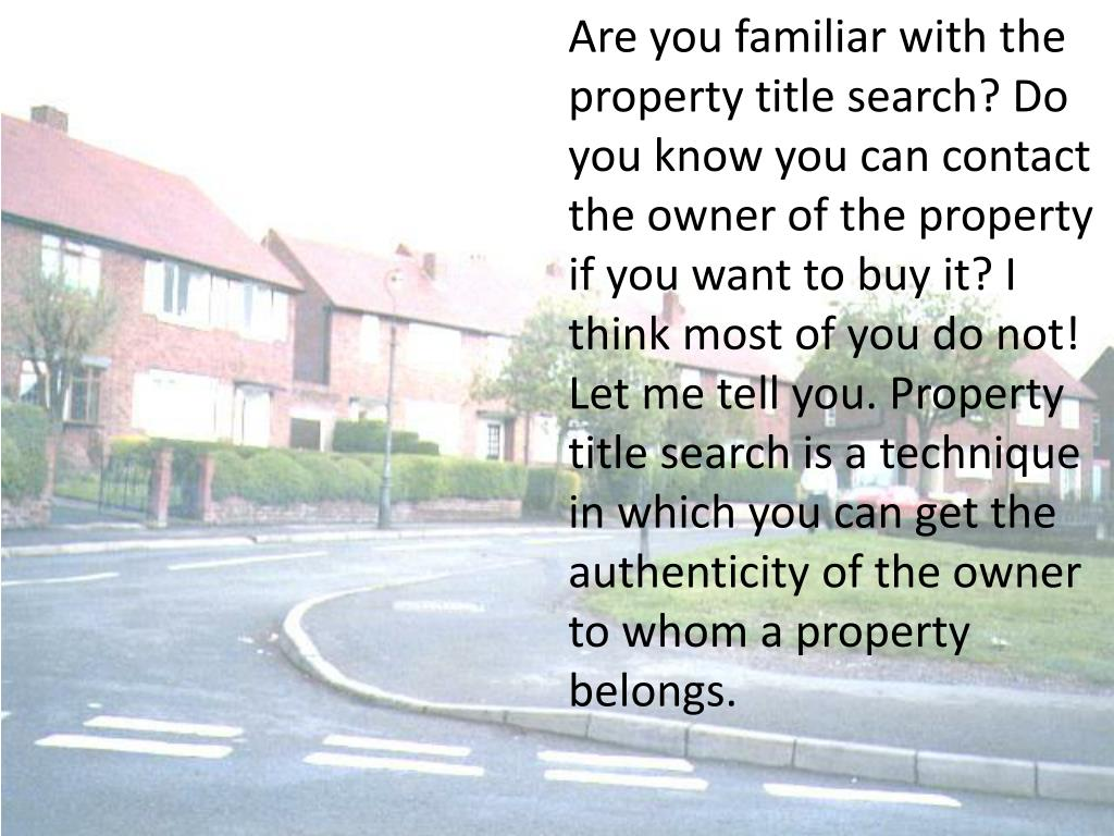 Are you familiar with the property title search? Do you know you can contact the owner of the property if you want to buy it? I think most of you do not! Let me tell you. Property title search is a technique in which you can get the authenticity of the owner to whom a property belongs.