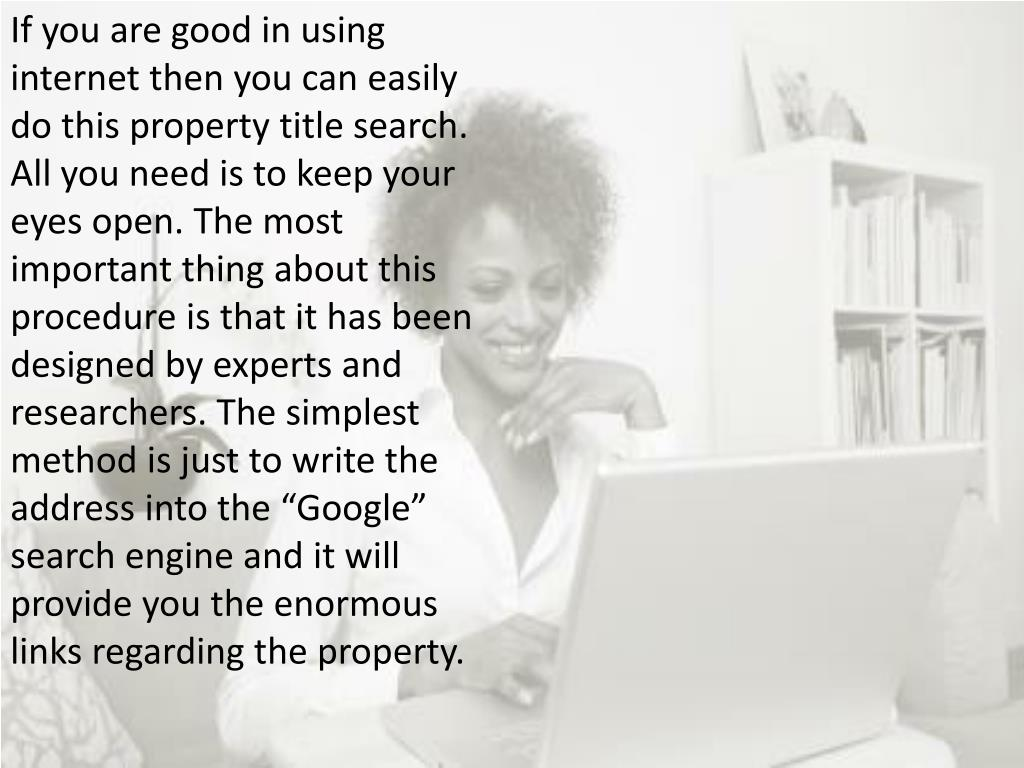 """If you are good in using internet then you can easily do this property title search. All you need is to keep your eyes open. The most important thing about this procedure is that it has been designed by experts and researchers. The simplest method is just to write the address into the """"Google"""" search engine and it will provide you the enormous links regarding the property."""