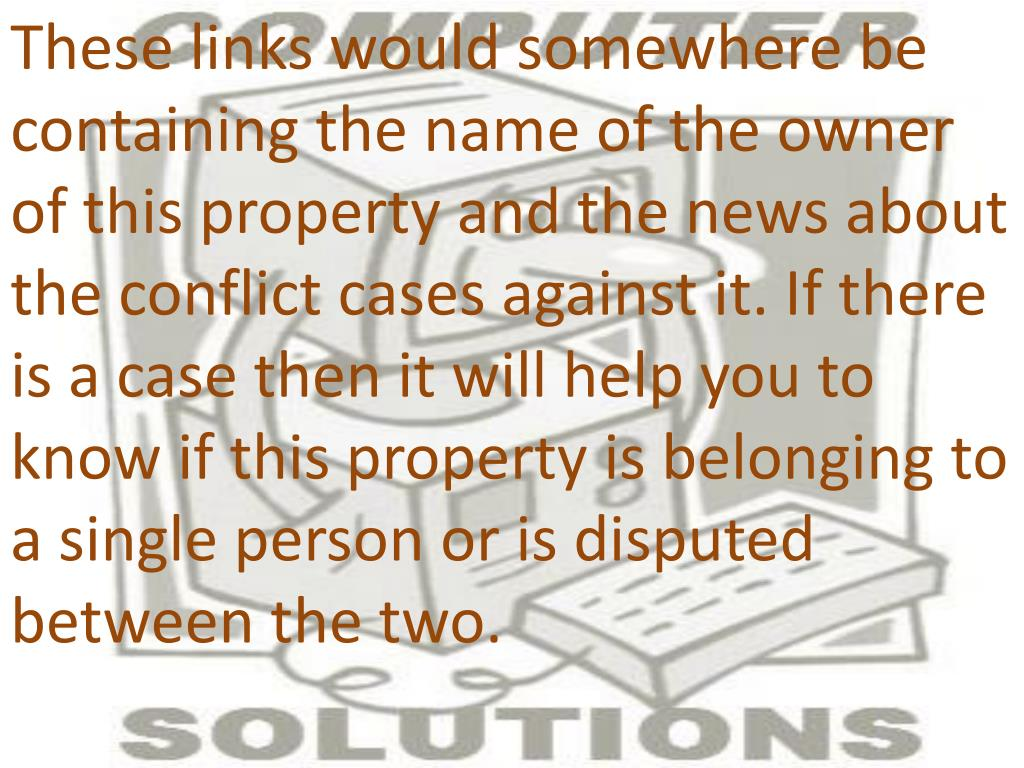 These links would somewhere be containing the name of the owner of this property and the news about the conflict cases against it. If there is a case then it will help you to know if this property is belonging to a single person or is disputed between the two.