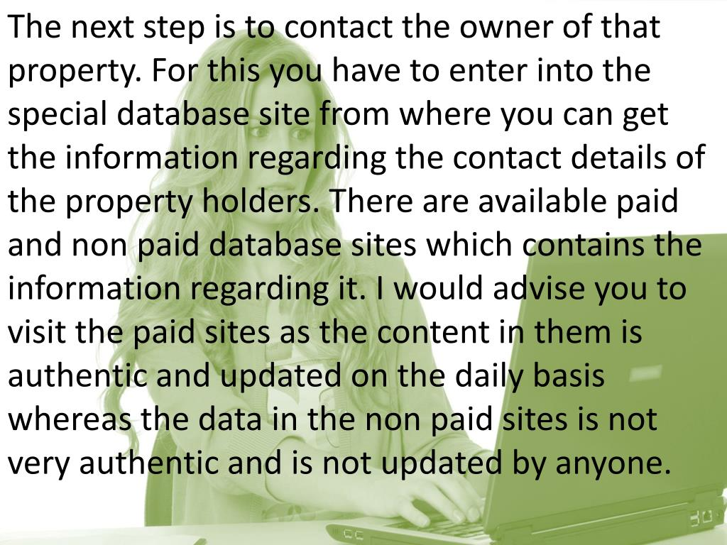 The next step is to contact the owner of that property. For this you have to enter into the special database site from where you can get the information regarding the contact details of the property holders. There are available paid and non paid database sites which contains the information regarding it. I would advise you to visit the paid sites as the content in them is authentic and updated on the daily basis whereas the data in the non paid sites is not very authentic and is not updated by anyone.