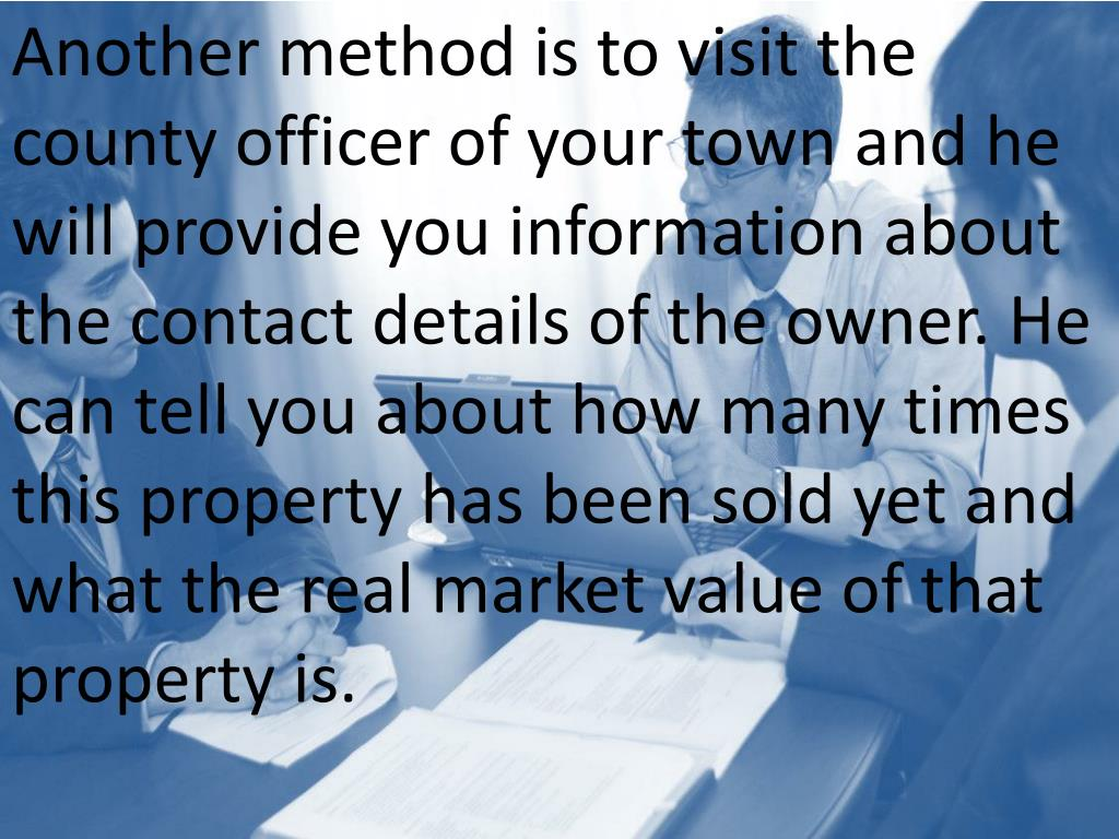 Another method is to visit the county officer of your town and he will provide you information about the contact details of the owner. He can tell you about how many times this property has been sold yet and what the real market value of that property is.
