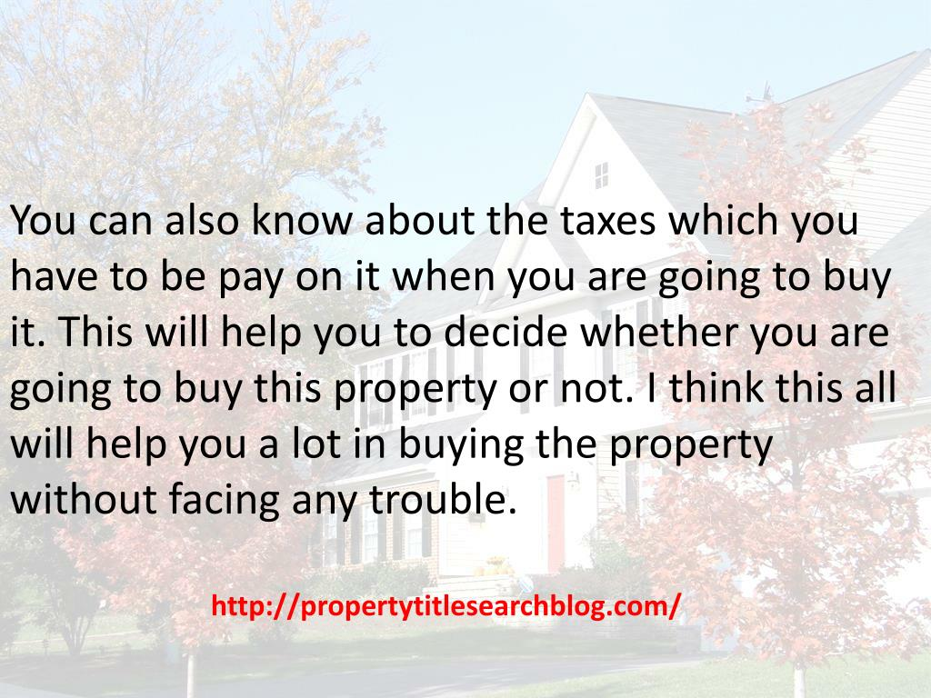 You can also know about the taxes which you have to be pay on it when you are going to buy it. This will help you to decide whether you are going to buy this property or not. I think this all will help you a lot in buying the property without facing any trouble.