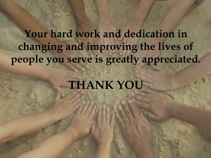 Your hard work and dedication in changing and improving the lives of  people you serve is greatly appreciated.