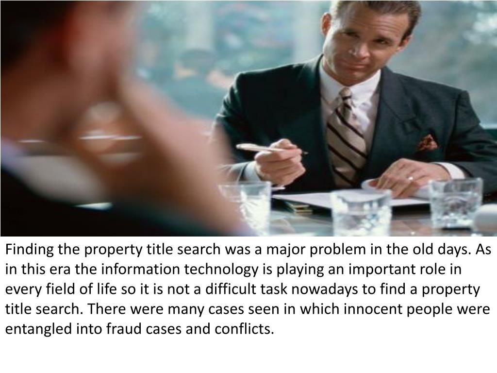 Finding the property title search was a major problem in the old days. As in this era the information technology is playing an important role in every field of life so it is not a difficult task nowadays to find a property title search. There were many cases seen in which innocent people were entangled into fraud cases and conflicts.