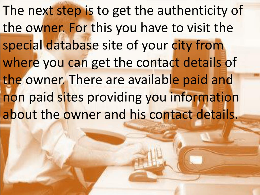 The next step is to get the authenticity of the owner. For this you have to visit the special database site of your city from where you can get the contact details of the owner. There are available paid and non paid sites providing you information about the owner and his contact details.