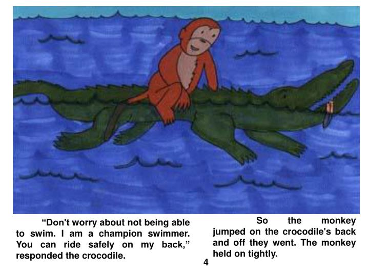 So the monkey jumped on the crocodile's back and off they went. The monkey held on tightly.