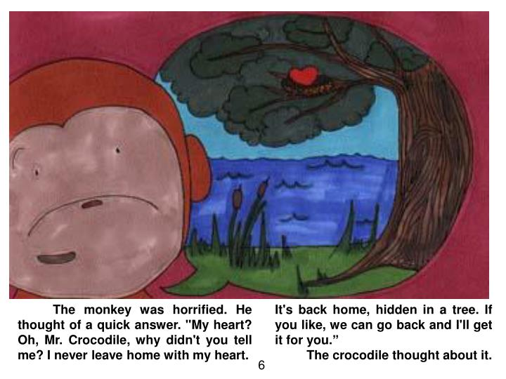 "The monkey was horrified. He thought of a quick answer. ""My heart? Oh, Mr. Crocodile, why didn't you tell me? I never leave home with my heart."
