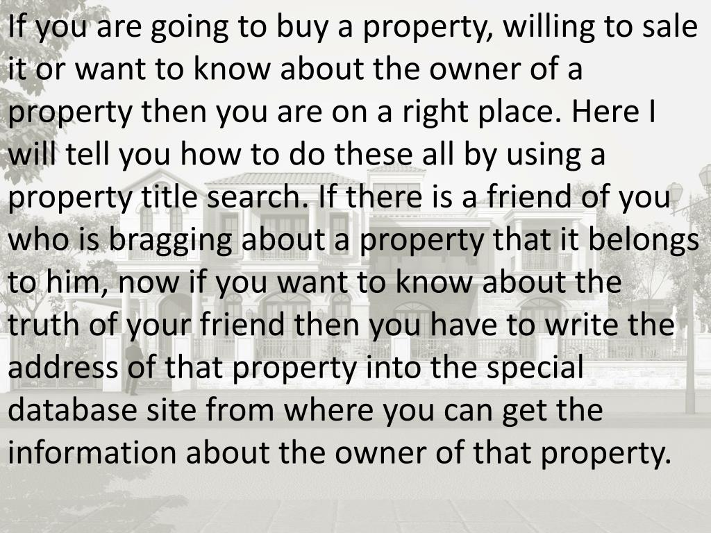 If you are going to buy a property, willing to sale it or want to know about the owner of a property then you are on a right place. Here I will tell you how to do these all by using a property title search. If there is a friend of you who is bragging about a property that it belongs to him, now if you want to know about the truth of your friend then you have to write the address of that property into the special database site from where you can get the information about the owner of that property.