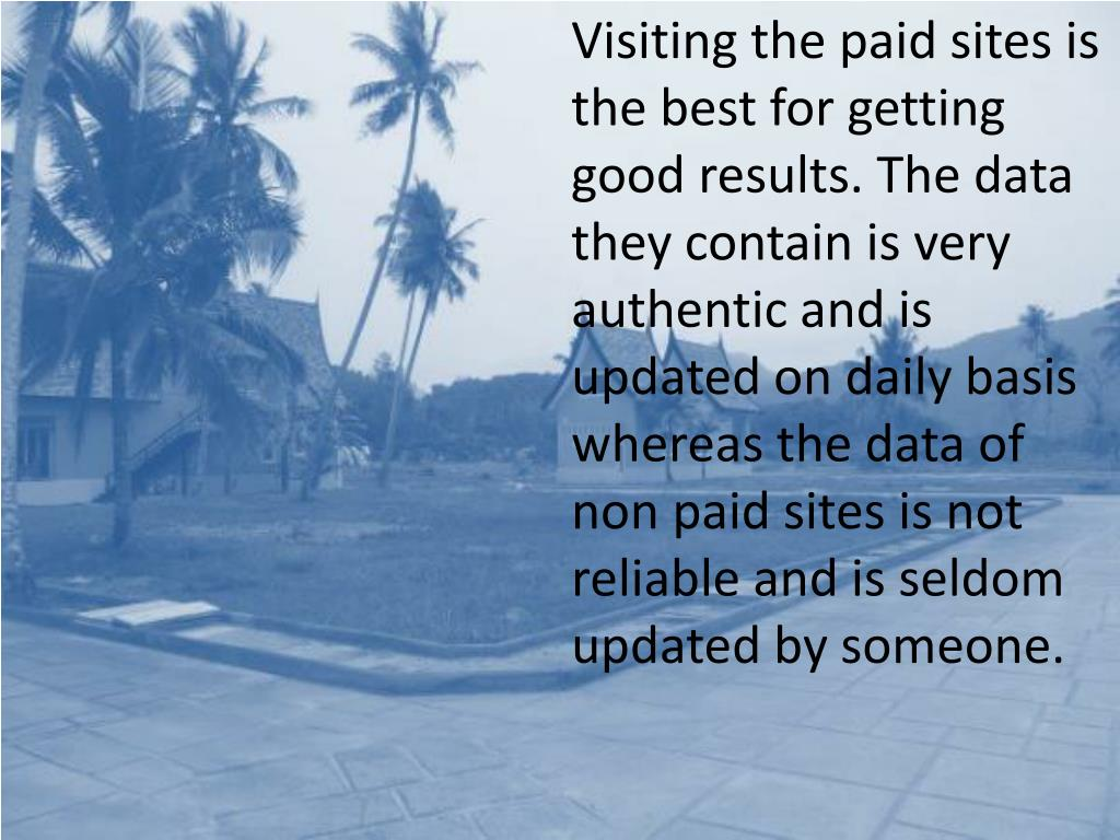 Visiting the paid sites is the best for getting good results. The data they contain is very authentic and is updated on daily basis whereas the data of non paid sites is not reliable and is seldom updated by someone.