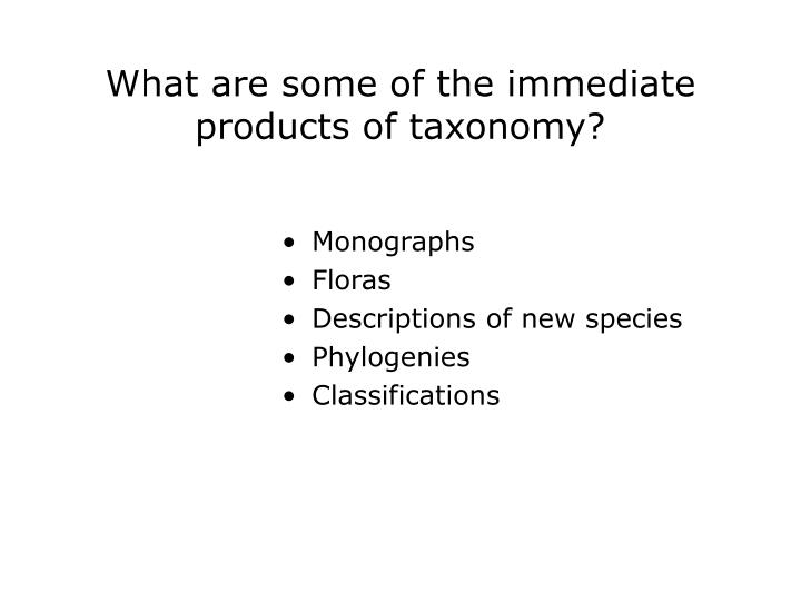 What are some of the immediate products of taxonomy?