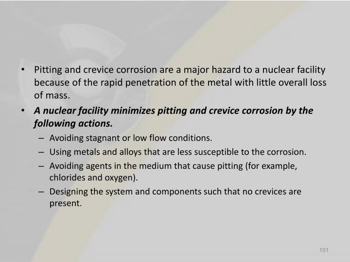 Pitting and crevice corrosion are a major hazard to a nuclear facility because of the rapid penetration of the metal with little overall loss of mass.