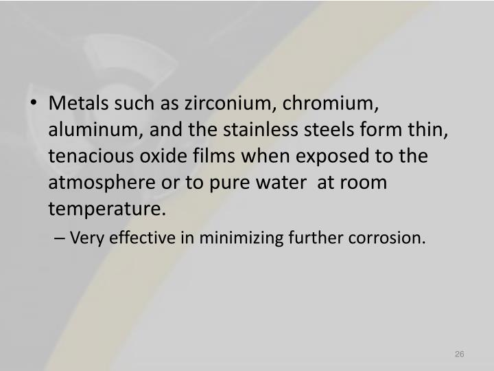 Metals such as zirconium, chromium, aluminum, and the stainless steels form thin, tenacious oxide films when exposed to the atmosphere or to pure water  at room temperature.