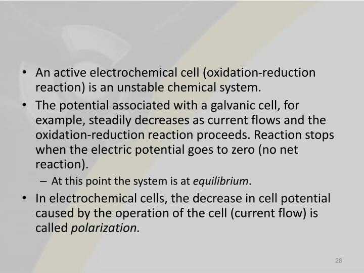 An active electrochemical cell (oxidation-reduction reaction) is an unstable chemical system.
