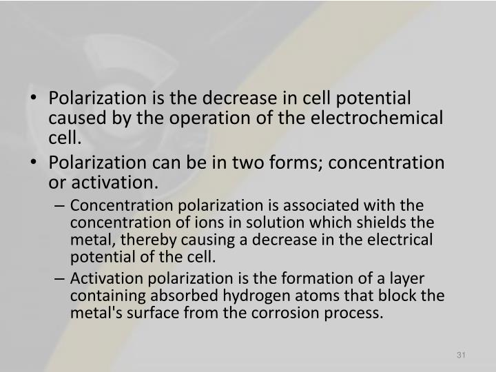 Polarization is the decrease in cell potential caused by the operation of the electrochemical cell.