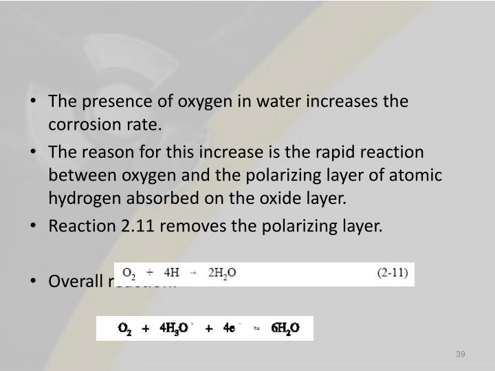 The presence of oxygen in water increases the corrosion rate.