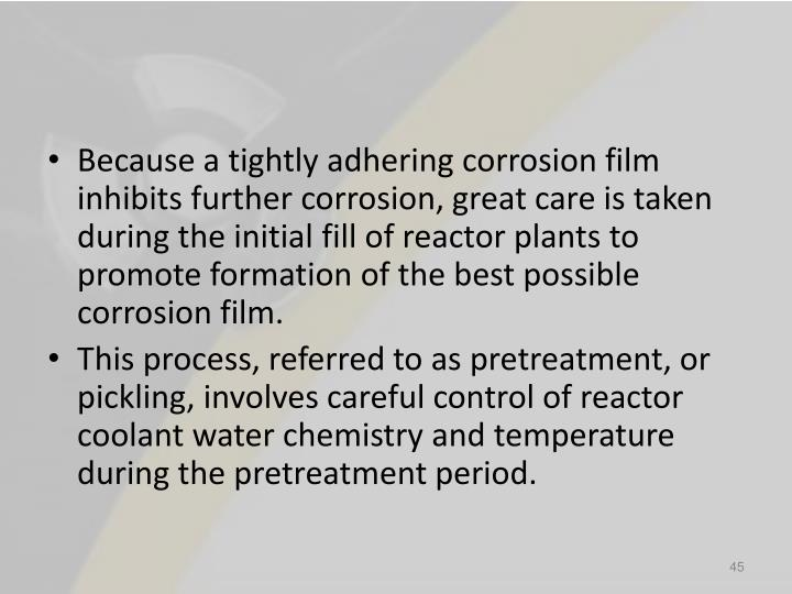 Because a tightly adhering corrosion film inhibits further corrosion, great care is taken during the initial fill of reactor plants to promote formation of the best possible corrosion film.