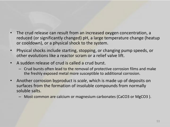 The crud release can result from an increased oxygen concentration, a reduced (or significantly changed) pH, a large temperature change (heatup or cooldown), or a physical shock to the system.