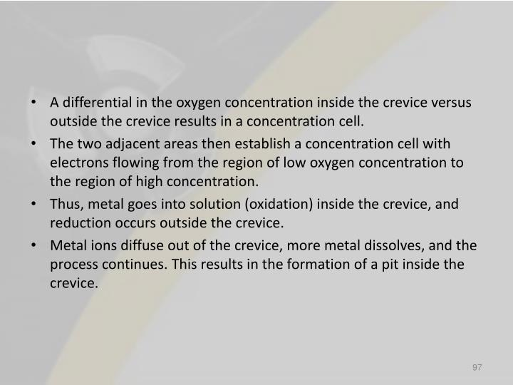 A differential in the oxygen concentration inside the crevice versus outside the crevice results in a concentration cell.