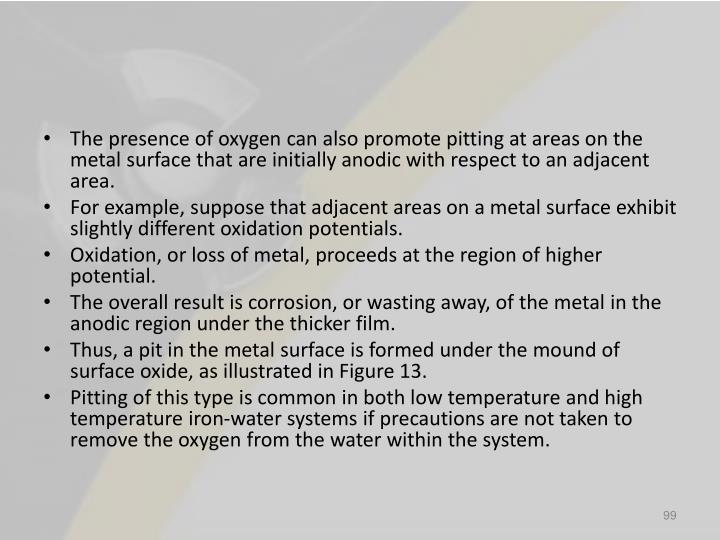 The presence of oxygen can also promote pitting at areas on the metal surface that are initially anodic with respect to an adjacent area.