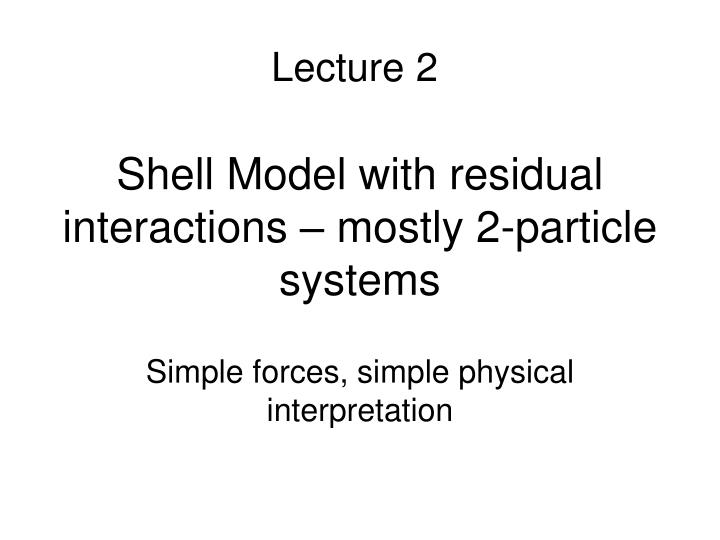 Shell Model with residual interactions – mostly 2-particle systems