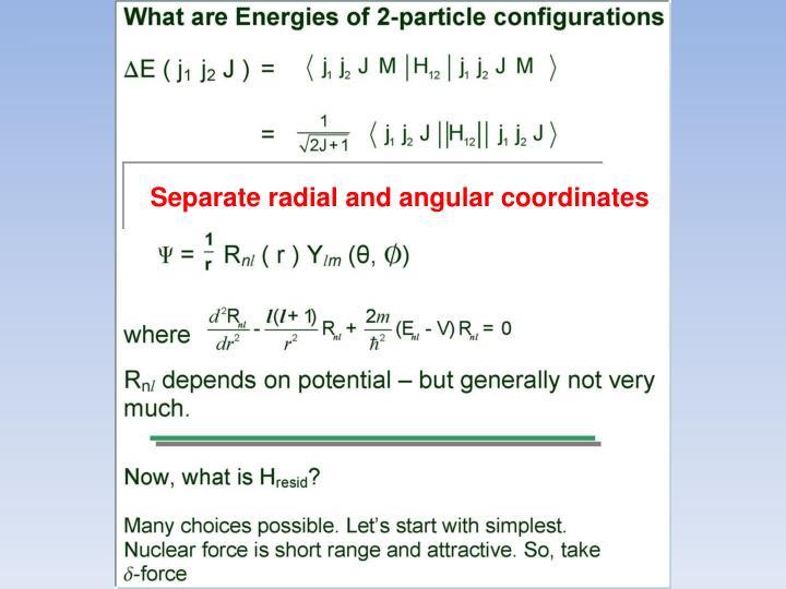 Separate radial and angular coordinates