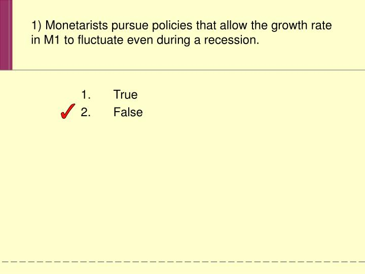 1) Monetarists pursue policies that allow the growth rate in M1 to fluctuate even during a recession.