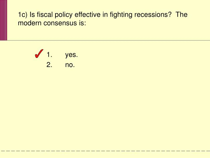 1c) Is fiscal policy effective in fighting recessions?  The modern consensus is: