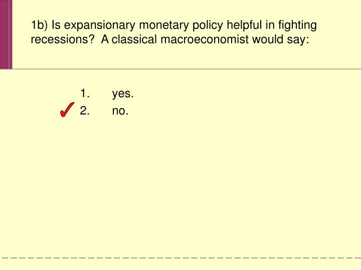 1b) Is expansionary monetary policy helpful in fighting recessions?  A classical macroeconomist would say: