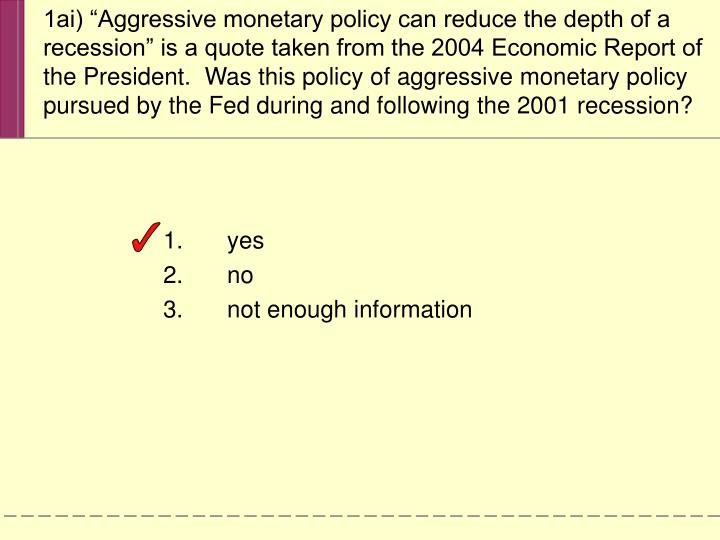 """1ai) """"Aggressive monetary policy can reduce the depth of a recession"""" is a quote taken from the 2004 Economic Report of the President.  Was this policy of aggressive monetary policy pursued by the Fed during and following the 2001 recession?"""