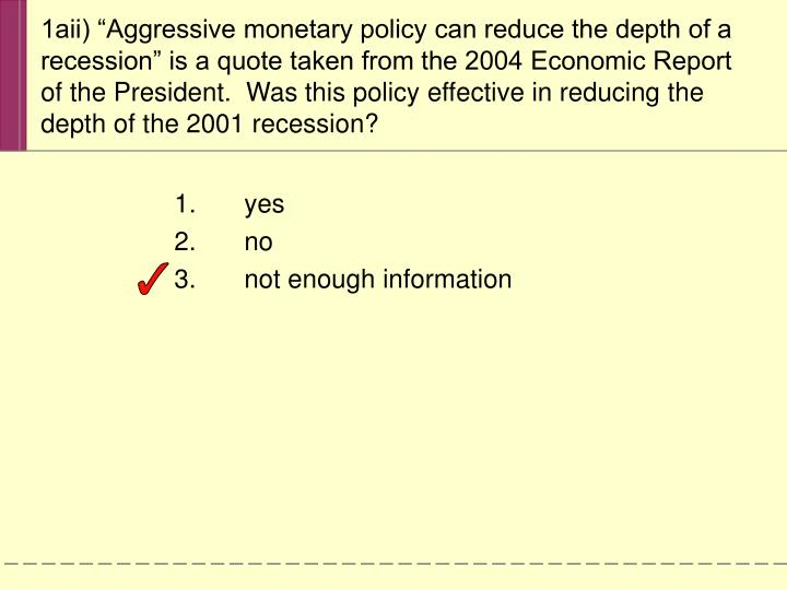 "1aii) ""Aggressive monetary policy can reduce the depth of a recession"" is a quote taken from the 2004 Economic Report of the President.  Was this policy effective in reducing the depth of the 2001 recession?"