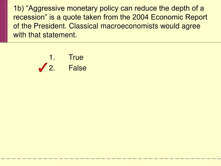 "1b) ""Aggressive monetary policy can reduce the depth of a recession"" is a quote taken from the 2004 Economic Report of the President. Classical macroeconomists would agree with that statement."