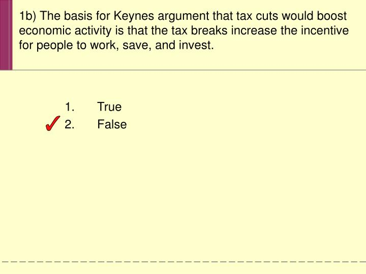 1b) The basis for Keynes argument that tax cuts would boost economic activity is that the tax breaks increase the incentive for people to work, save, and invest.
