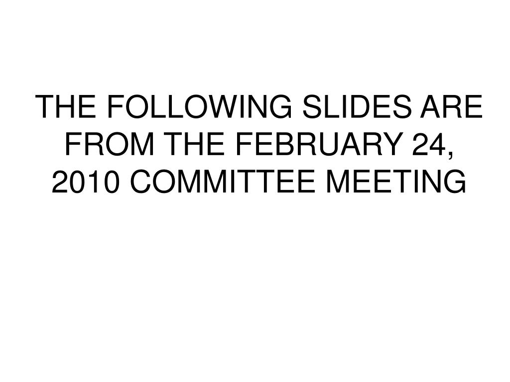 THE FOLLOWING SLIDES ARE FROM THE FEBRUARY 24, 2010 COMMITTEE MEETING