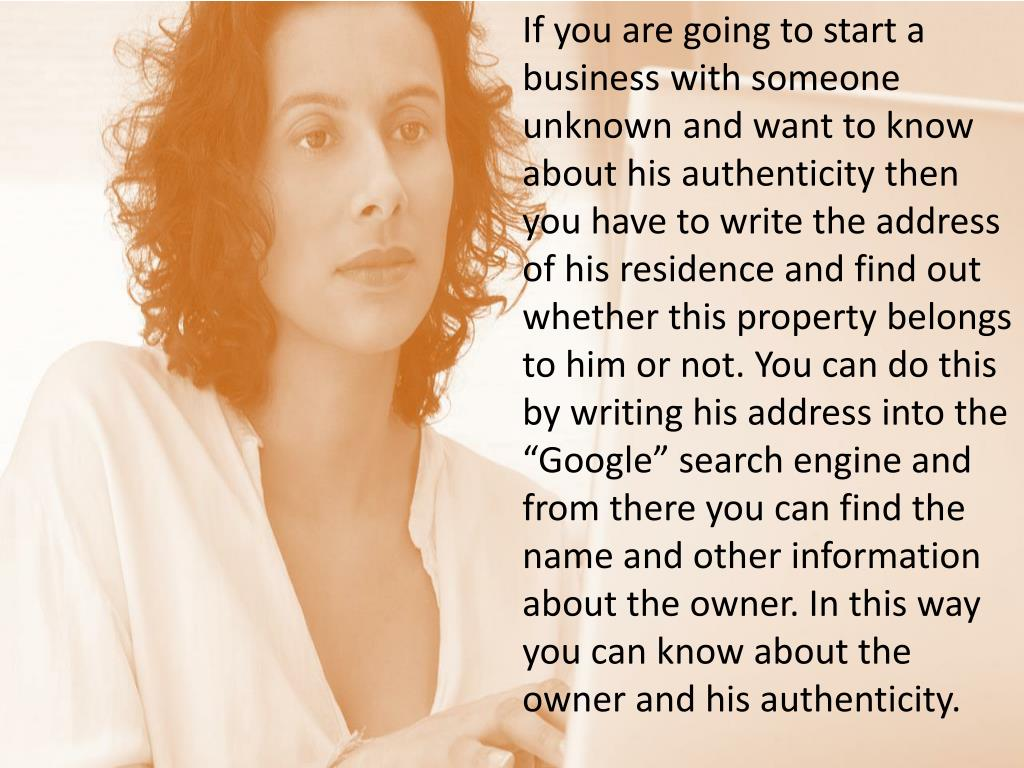 """If you are going to start a business with someone unknown and want to know about his authenticity then you have to write the address of his residence and find out whether this property belongs to him or not. You can do this by writing his address into the """"Google"""" search engine and from there you can find the name and other information about the owner. In this way you can know about the owner and his authenticity."""