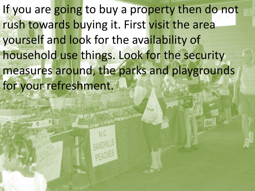 If you are going to buy a property then do not rush towards buying it. First visit the area yourself and look for the availability of household use things. Look for the security measures around, the parks and playgrounds for your refreshment.