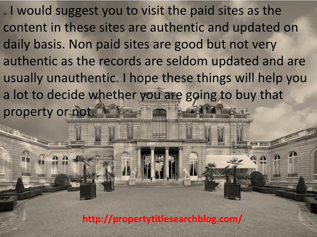 . I would suggest you to visit the paid sites as the content in these sites are authentic and updated on daily basis. Non paid sites are good but not very authentic as the records are seldom updated and are usually unauthentic. I hope these things will help you a lot to decide whether you are going to buy that property or not.