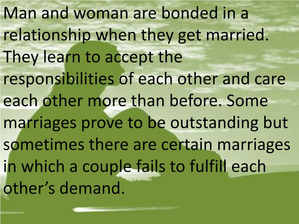 Man and woman are bonded in a relationship when they get married. They learn to accept the responsibilities of each other and care each other more than before. Some marriages prove to be outstanding but sometimes there are certain marriages in which a couple fails to fulfill each other's demand.