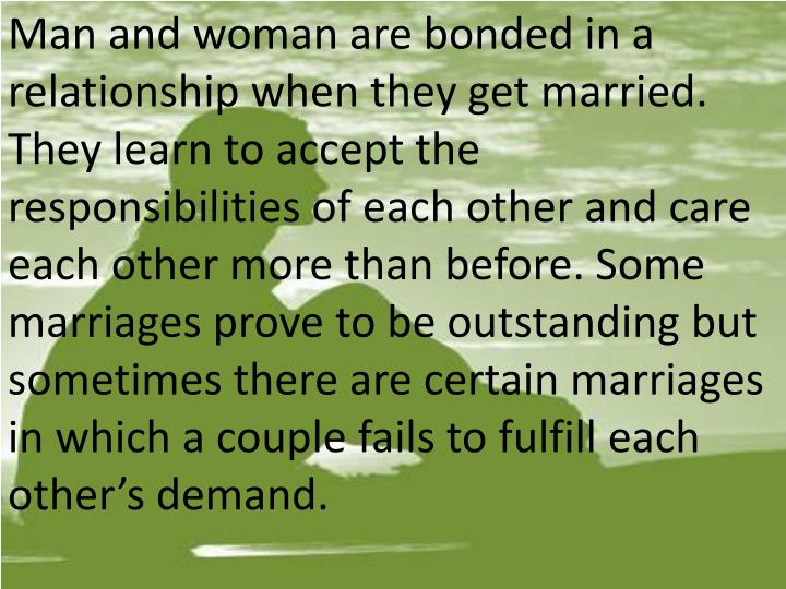 Man and woman are bonded in a relationship when they get married. They learn to accept the responsib...