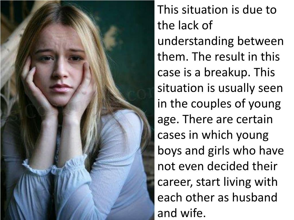 This situation is due to the lack of understanding between them. The result in this case is a breakup. This situation is usually seen in the couples of young age. There are certain cases in which young boys and girls who have not even decided their career, start living with each other as husband and wife.