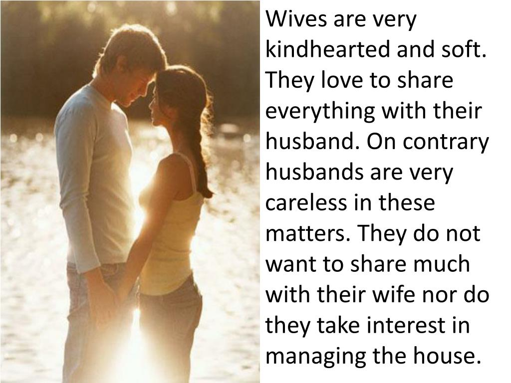 Wives are very kindhearted and soft. They love to share everything with their husband. On contrary husbands are very careless in these matters. They do not want to share much with their wife nor do they take interest in managing the house.
