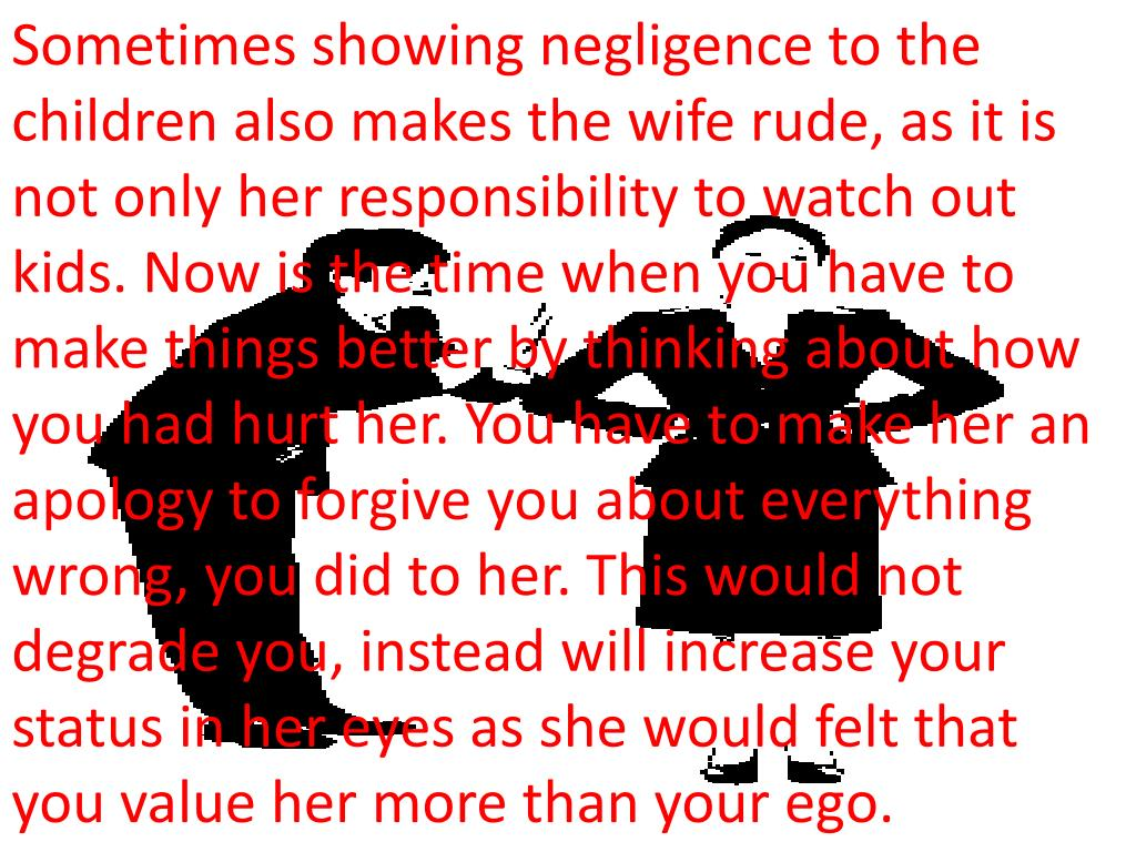 Sometimes showing negligence to the children also makes the wife rude, as it is not only her responsibility to watch out kids. Now is the time when you have to make things better by thinking about how you had hurt her. You have to make her an apology to forgive you about everything wrong, you did to her. This would not degrade you, instead will increase your status in her eyes as she would felt that you value her more than your ego.