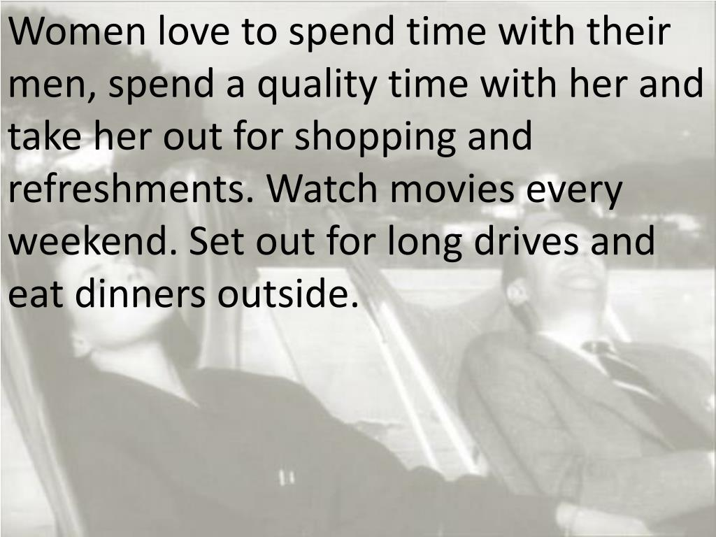 Women love to spend time with their men, spend a quality time with her and take her out for shopping and refreshments. Watch movies every weekend. Set out for long drives and eat dinners outside.