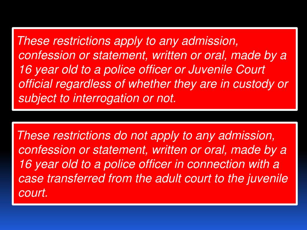 These restrictions apply to any admission, confession or statement, written or oral, made by a 16 year old to a police officer or Juvenile Court official regardless of whether they are in custody or subject to interrogation or not.