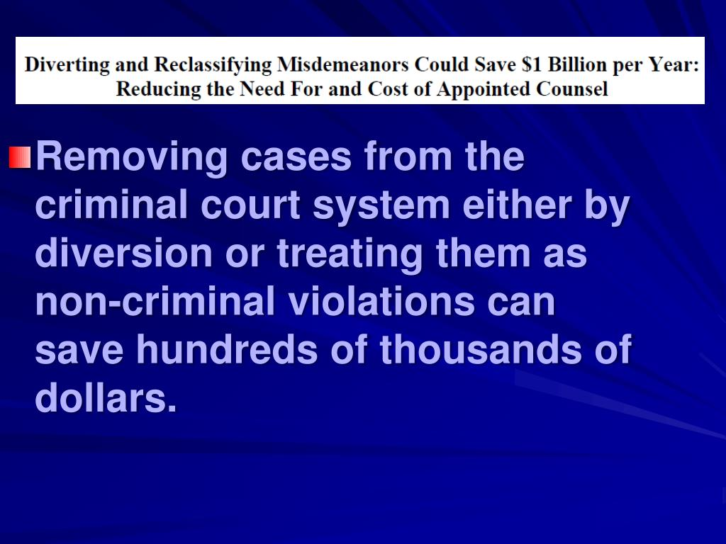 Removing cases from the criminal court system either by diversion or treating them as non-criminal violations can save hundreds of thousands of dollars.
