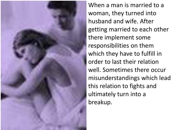 When a man is married to a woman, they turned into husband and wife. After getting married to each o...